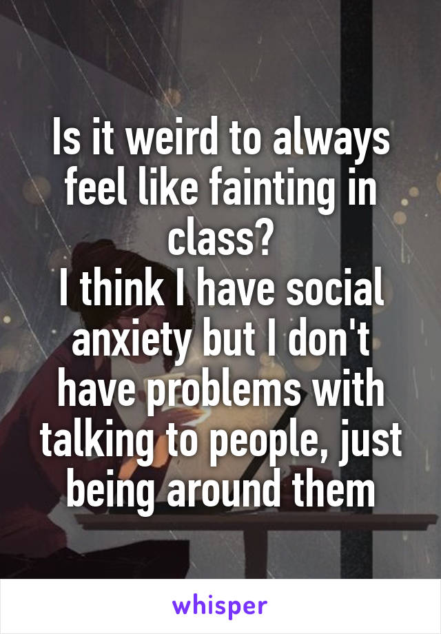 Is it weird to always feel like fainting in class? I think I have social anxiety but I don't have problems with talking to people, just being around them