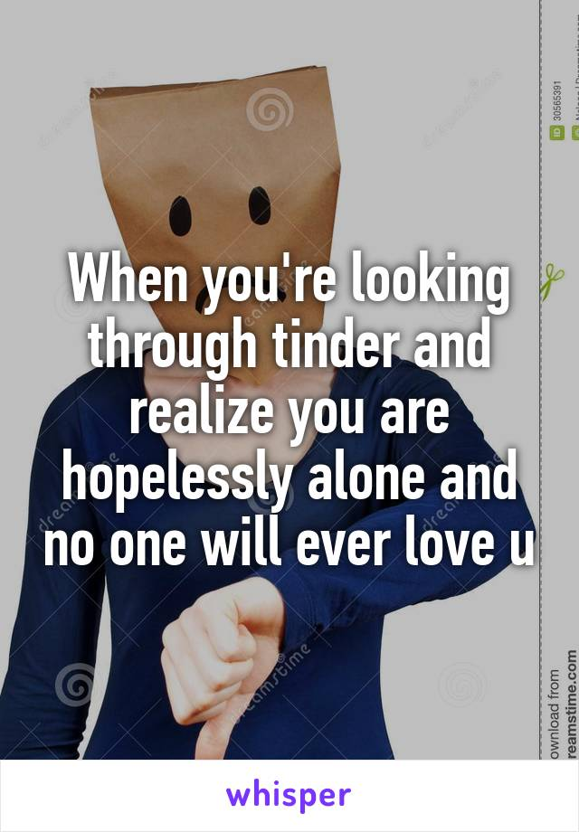 When you're looking through tinder and realize you are hopelessly alone and no one will ever love u