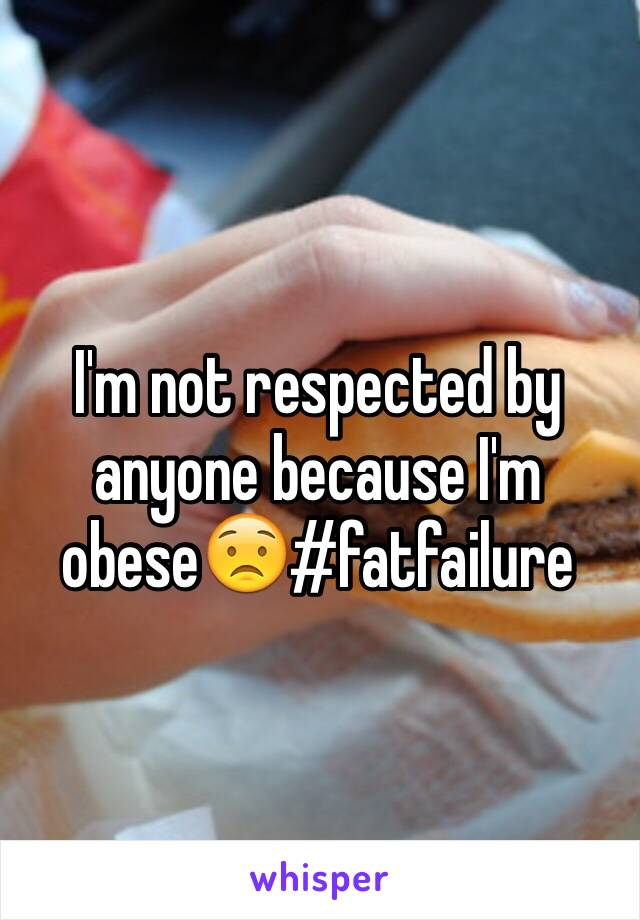 I'm not respected by anyone because I'm obese😟#fatfailure