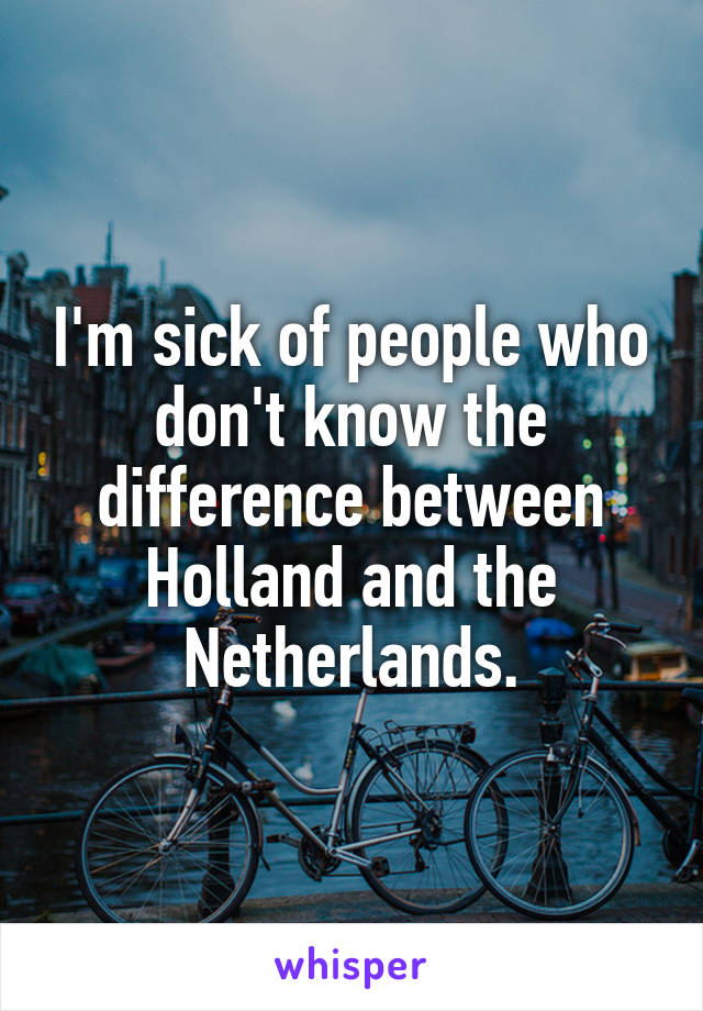 I'm sick of people who don't know the difference between Holland and the Netherlands.