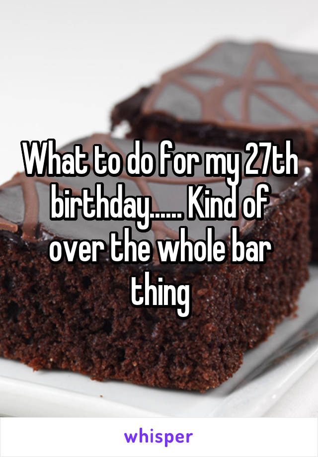What to do for my 27th birthday...... Kind of over the whole bar thing