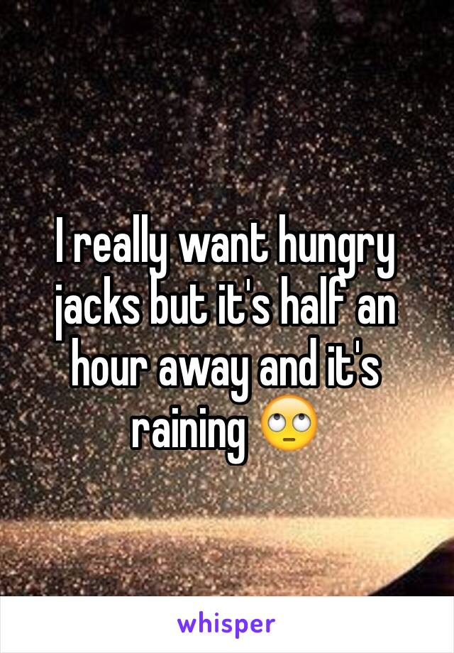 I really want hungry jacks but it's half an hour away and it's raining 🙄