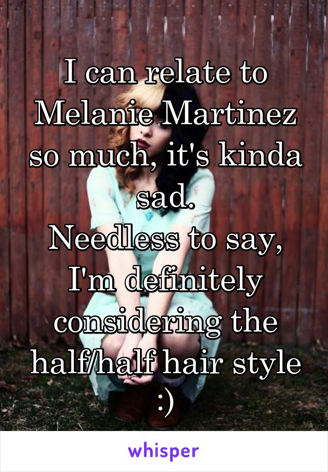 I can relate to Melanie Martinez so much, it's kinda sad. Needless to say, I'm definitely considering the half/half hair style :)
