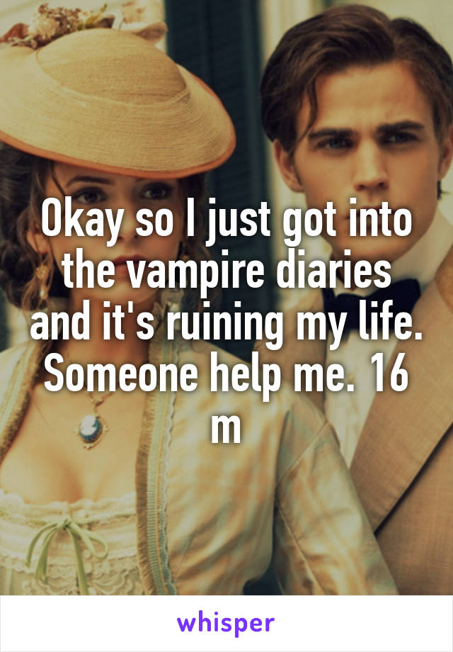 Okay so I just got into the vampire diaries and it's ruining my life. Someone help me. 16 m