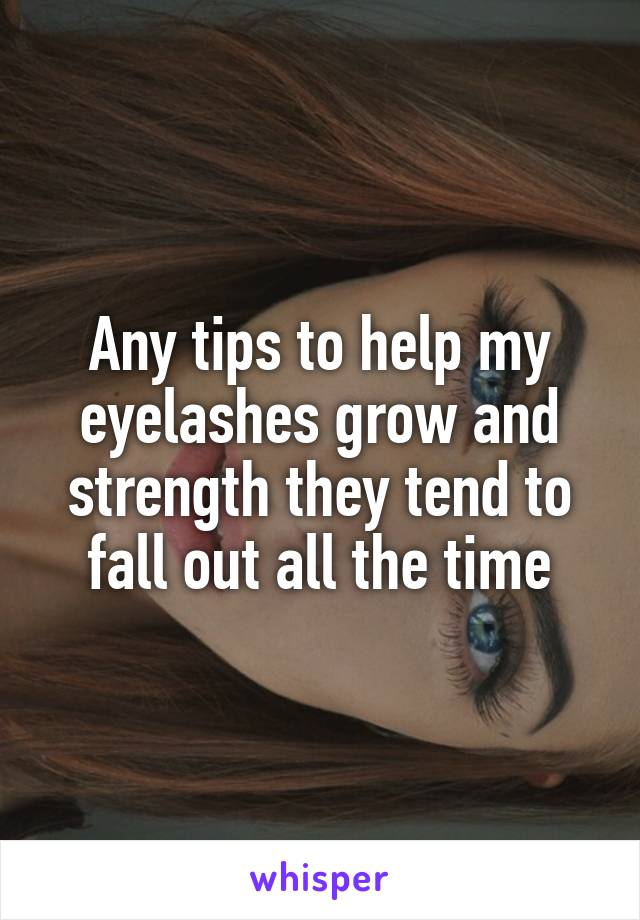Any tips to help my eyelashes grow and strength they tend to fall out all the time