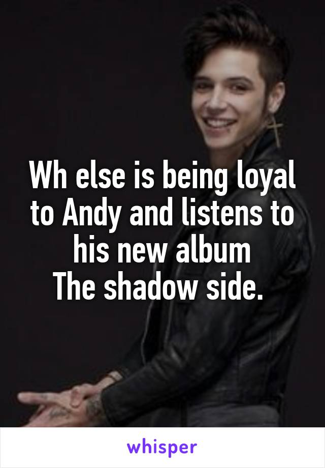 Wh else is being loyal to Andy and listens to his new album The shadow side.
