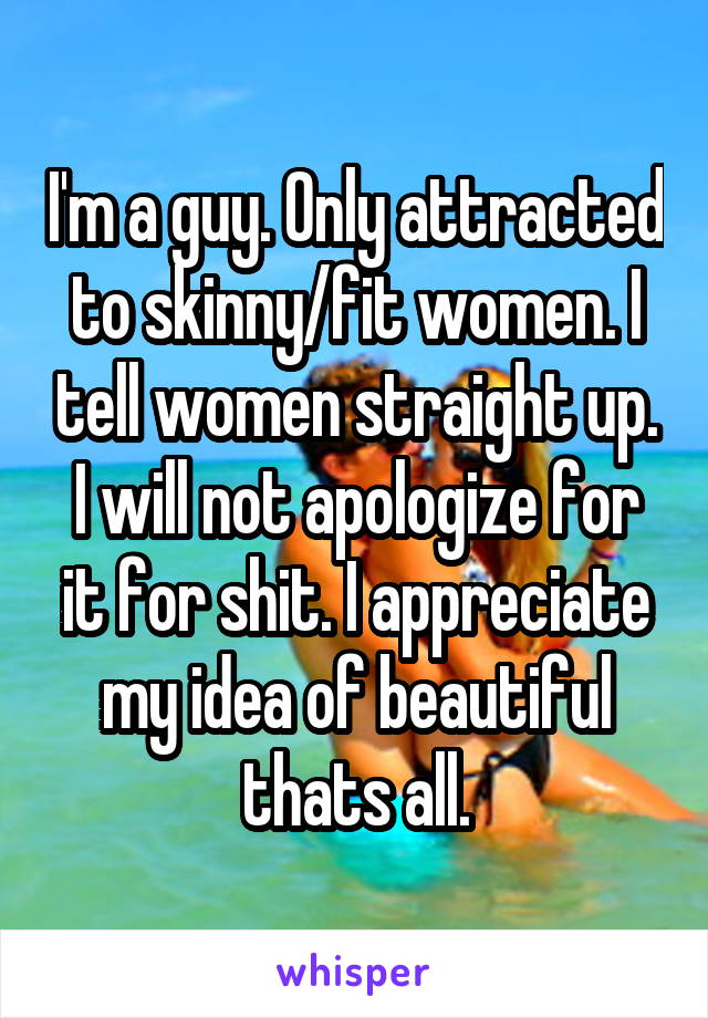 I'm a guy. Only attracted to skinny/fit women. I tell women straight up. I will not apologize for it for shit. I appreciate my idea of beautiful thats all.