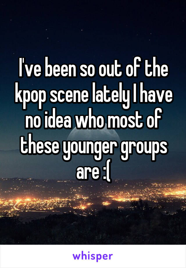I've been so out of the kpop scene lately I have no idea who most of these younger groups are :(