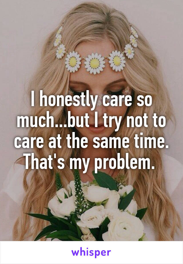 I honestly care so much...but I try not to care at the same time. That's my problem.