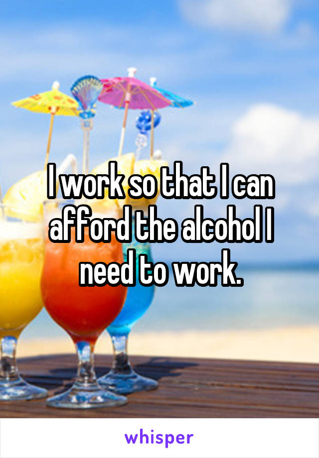 I work so that I can afford the alcohol I need to work.