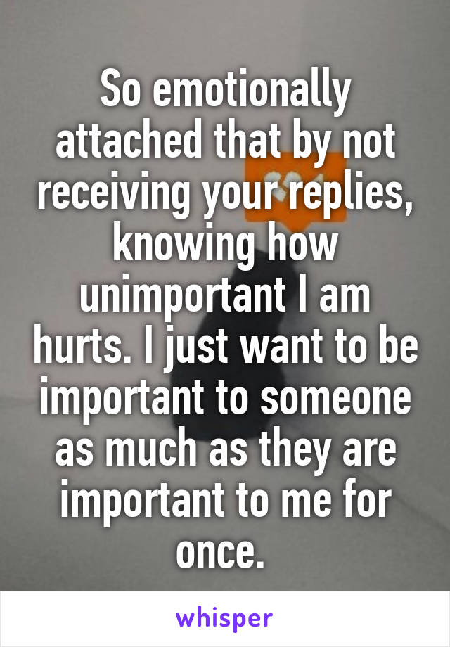 So emotionally attached that by not receiving your replies, knowing how unimportant I am hurts. I just want to be important to someone as much as they are important to me for once.