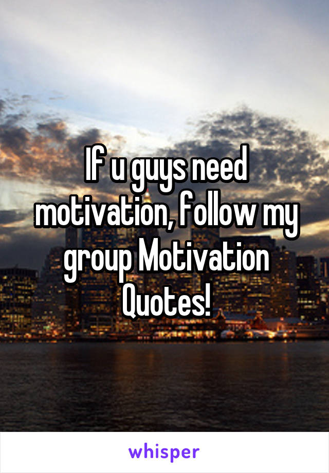 If u guys need motivation, follow my group Motivation Quotes!