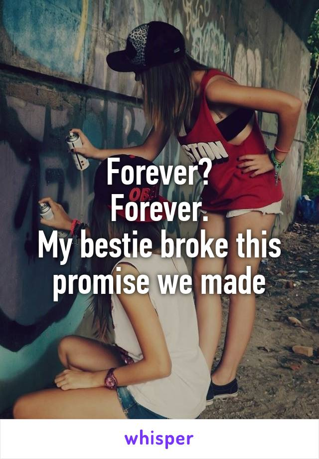 Forever? Forever. My bestie broke this promise we made