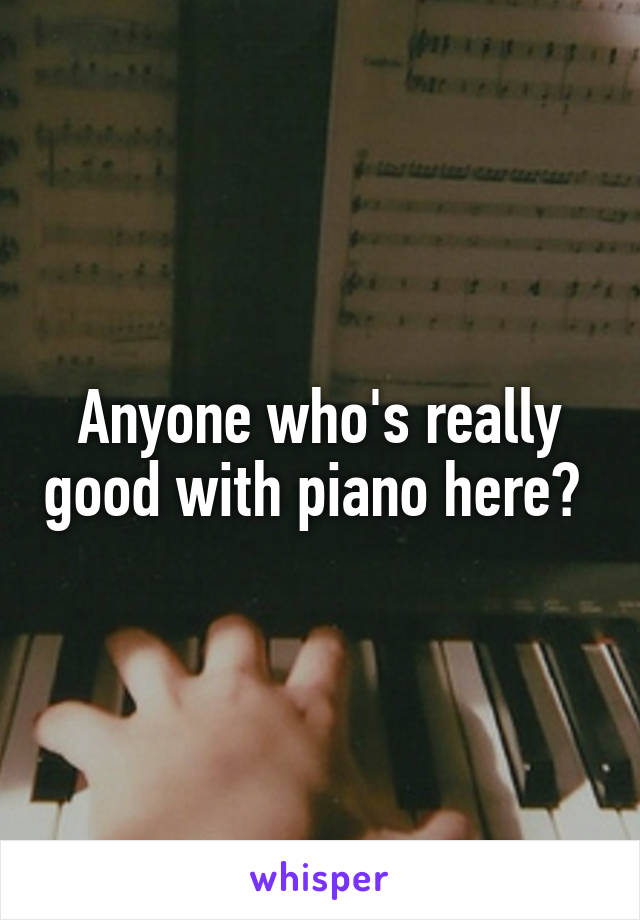 Anyone who's really good with piano here?