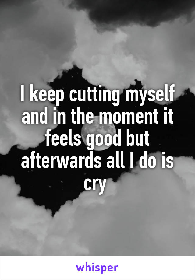 I keep cutting myself and in the moment it feels good but afterwards all I do is cry