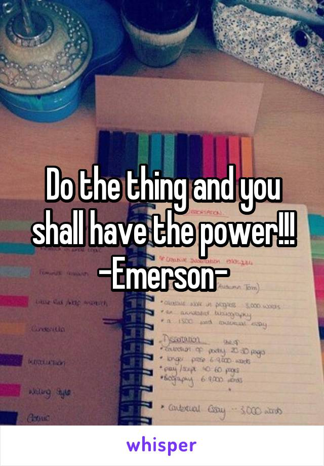 Do the thing and you shall have the power!!! -Emerson-