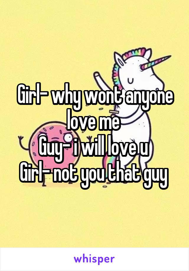 Girl- why wont anyone love me  Guy- i will love u  Girl- not you that guy