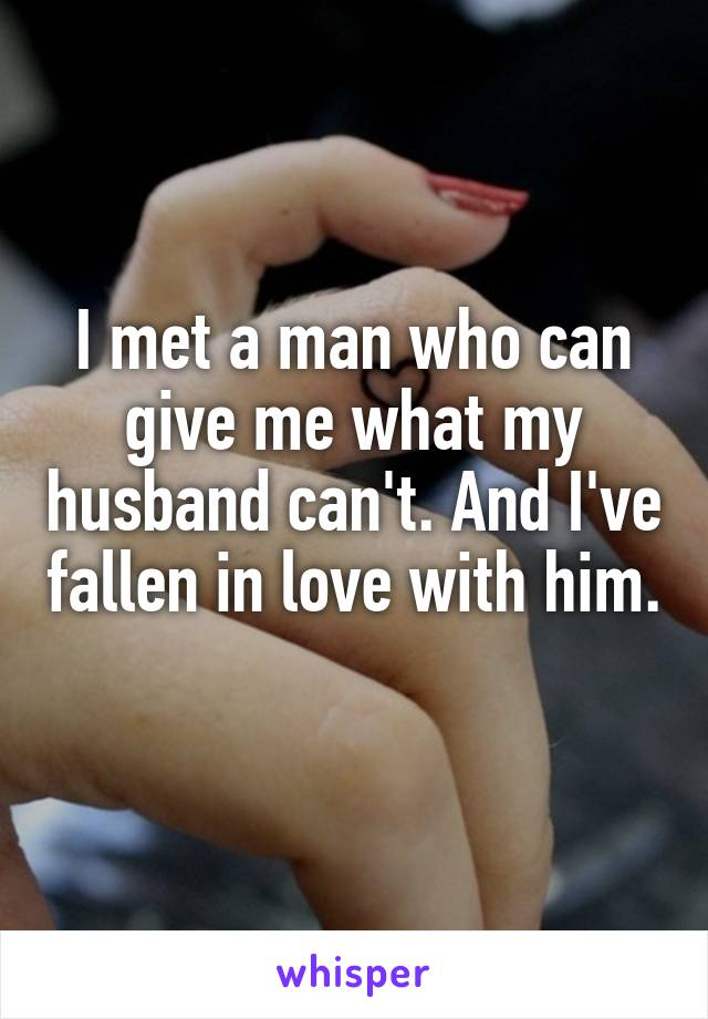 I met a man who can give me what my husband can't. And I've fallen in love with him.