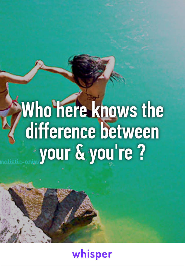 Who here knows the difference between your & you're ?