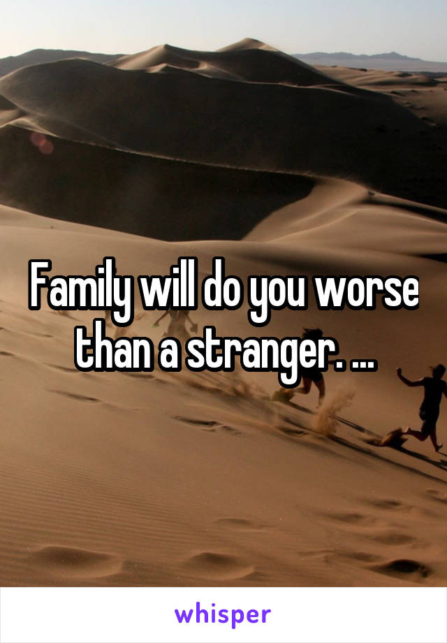 Family will do you worse than a stranger. ...