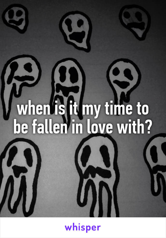 when is it my time to be fallen in love with?