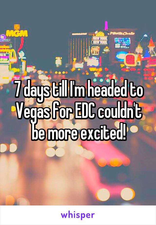 7 days till I'm headed to Vegas for EDC couldn't be more excited!