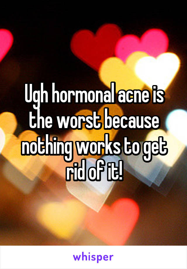 Ugh hormonal acne is the worst because nothing works to get rid of it!