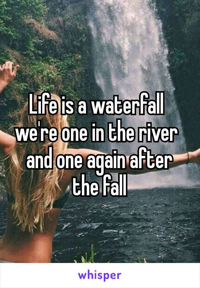 Life is a waterfall  we're one in the river  and one again after the fall