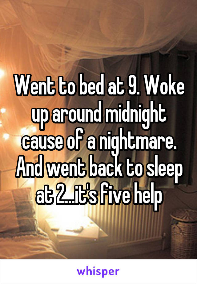 Went to bed at 9. Woke up around midnight cause of a nightmare. And went back to sleep at 2...it's five help