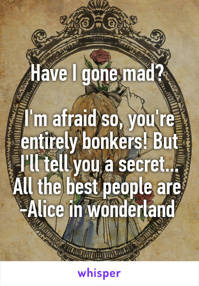 Have I gone mad?   I'm afraid so, you're entirely bonkers! But I'll tell you a secret... All the best people are  -Alice in wonderland