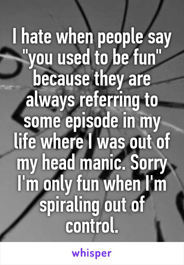 """I hate when people say """"you used to be fun"""" because they are always referring to some episode in my life where I was out of my head manic. Sorry I'm only fun when I'm spiraling out of control."""