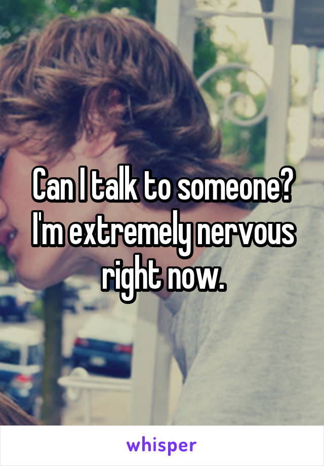 Can I talk to someone? I'm extremely nervous right now.