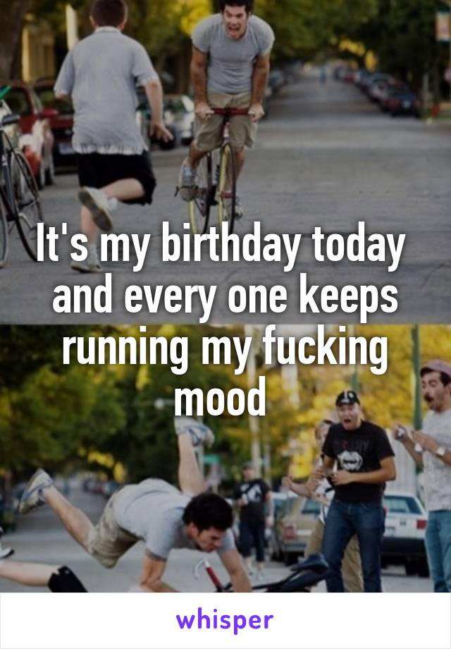 It's my birthday today  and every one keeps running my fucking mood