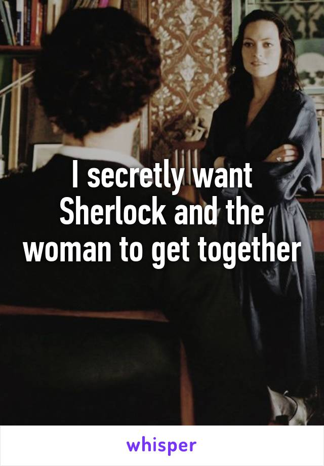 I secretly want Sherlock and the woman to get together