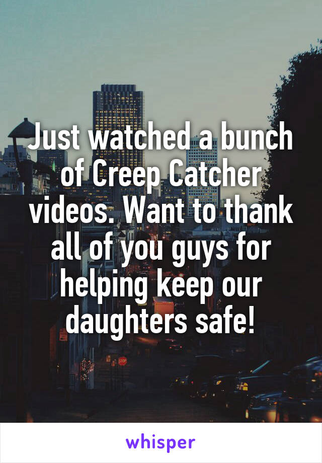 Just watched a bunch of Creep Catcher videos. Want to thank all of you guys for helping keep our daughters safe!
