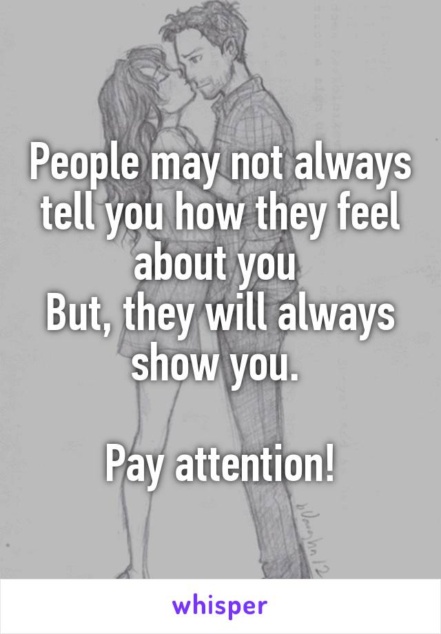People may not always tell you how they feel about you  But, they will always show you.   Pay attention!