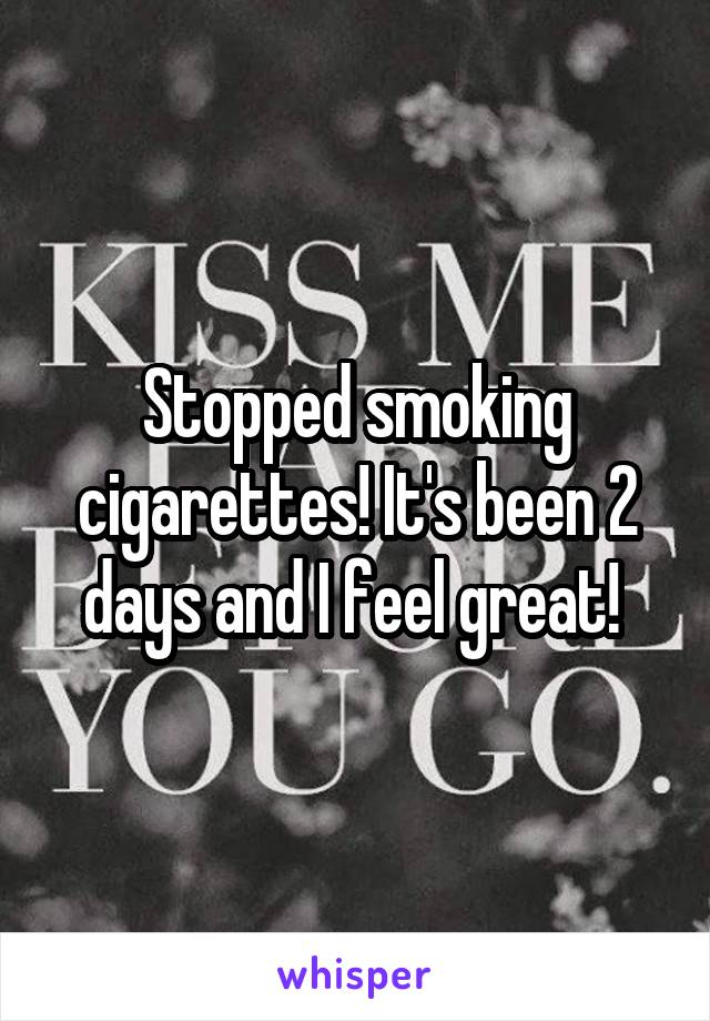 Stopped smoking cigarettes! It's been 2 days and I feel great!