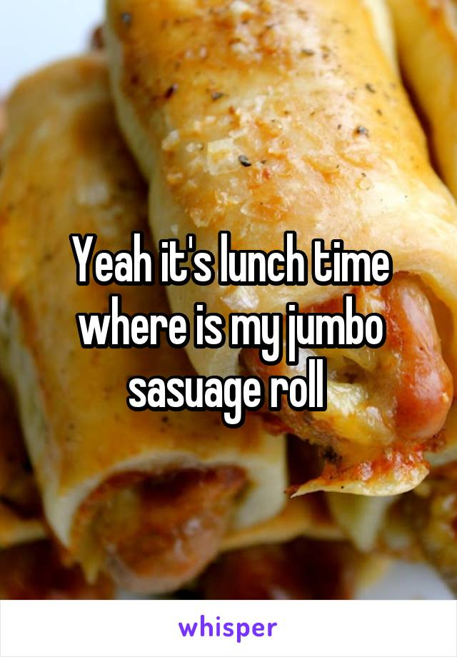 Yeah it's lunch time where is my jumbo sasuage roll