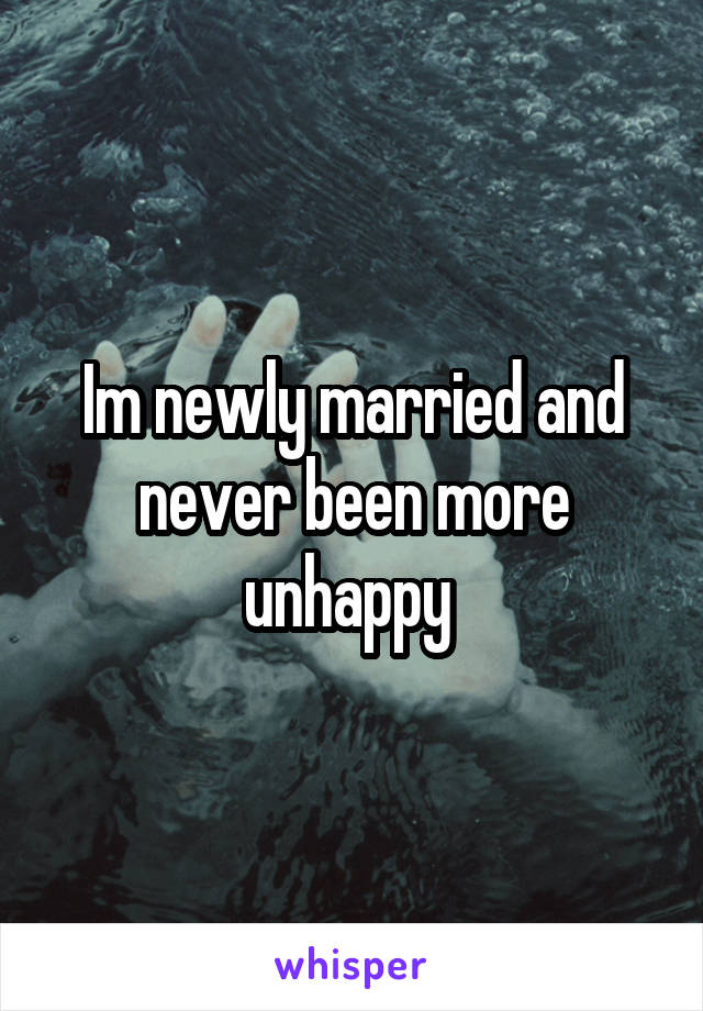 Im newly married and never been more unhappy