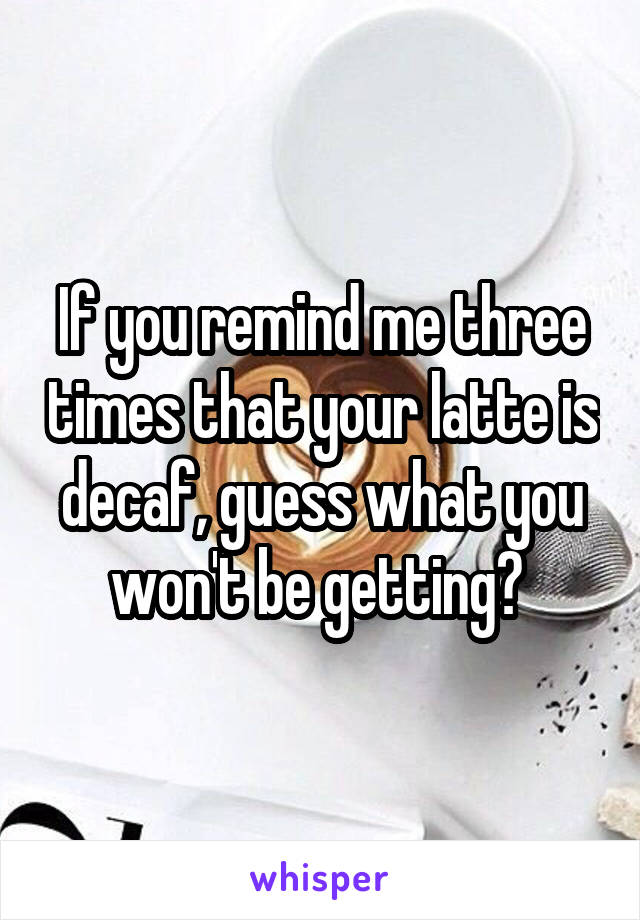 If you remind me three times that your latte is decaf, guess what you won't be getting?