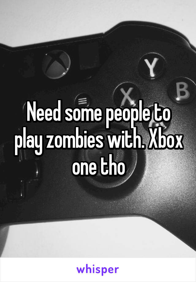 Need some people to play zombies with. Xbox one tho