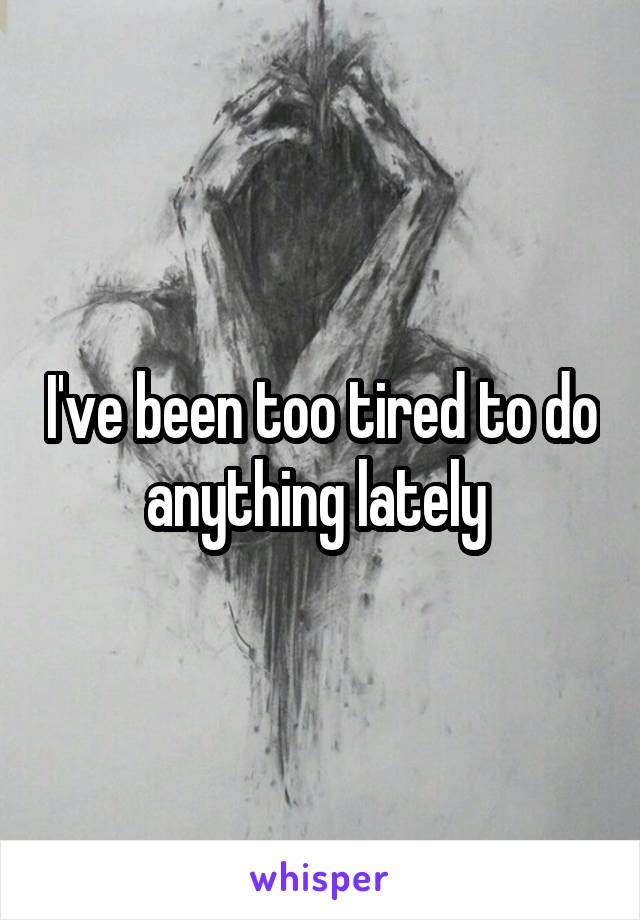 I've been too tired to do anything lately