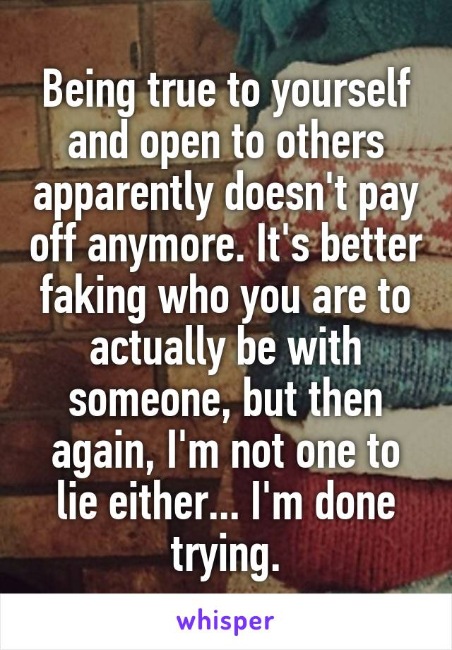 Being true to yourself and open to others apparently doesn't pay off anymore. It's better faking who you are to actually be with someone, but then again, I'm not one to lie either... I'm done trying.