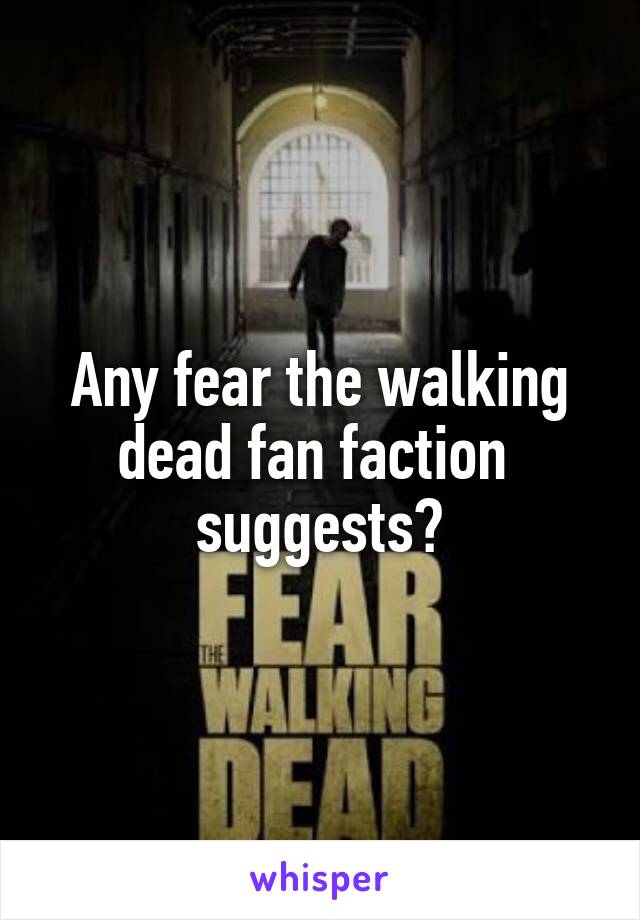 Any fear the walking dead fan faction  suggests?