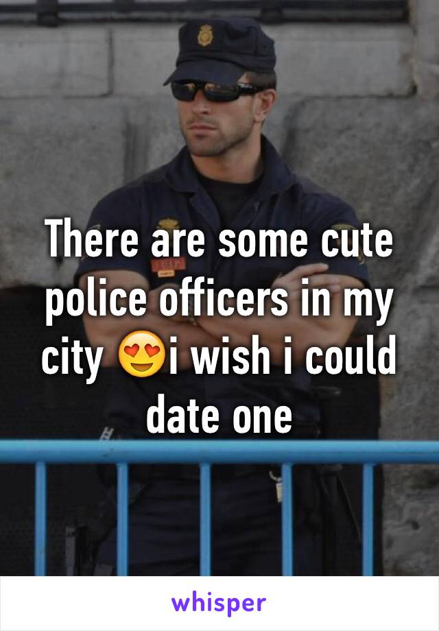 There are some cute police officers in my city 😍i wish i could date one
