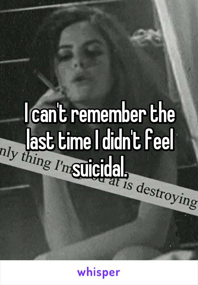 I can't remember the last time I didn't feel suicidal.
