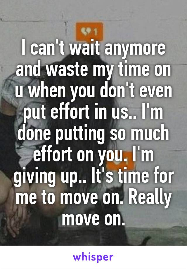 I can't wait anymore and waste my time on u when you don't even put effort in us.. I'm done putting so much effort on you. I'm giving up.. It's time for me to move on. Really move on.