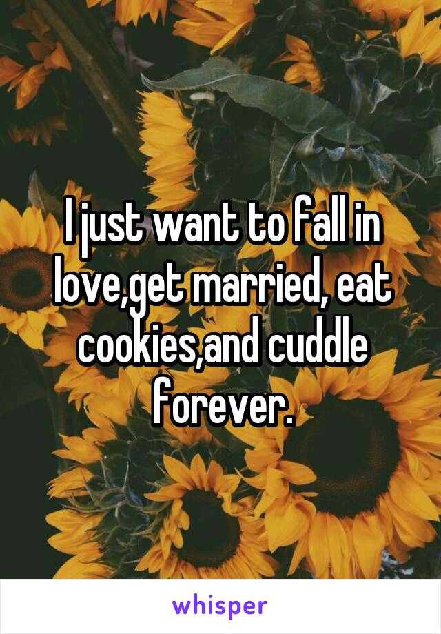 I just want to fall in love,get married, eat cookies,and cuddle forever.