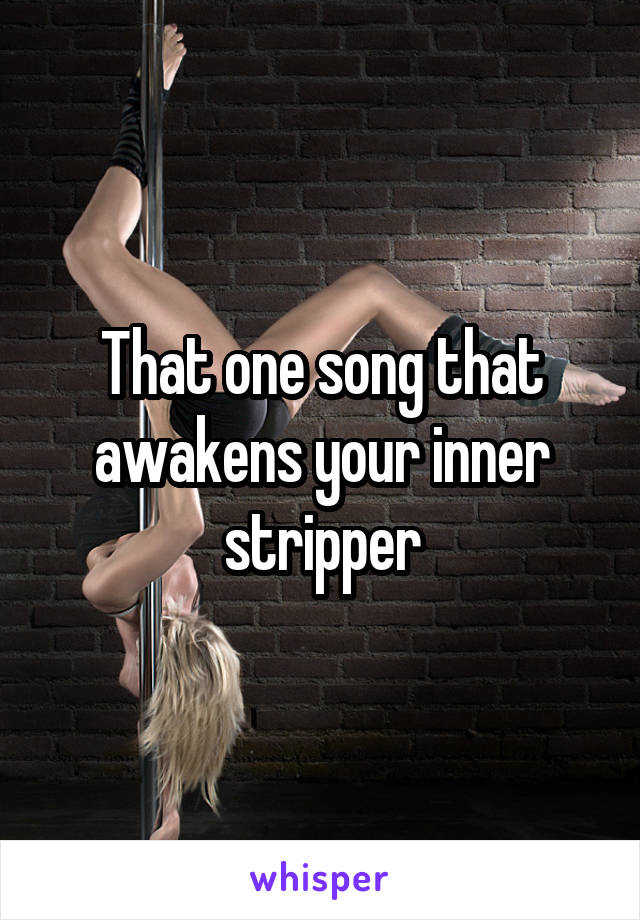 That one song that awakens your inner stripper