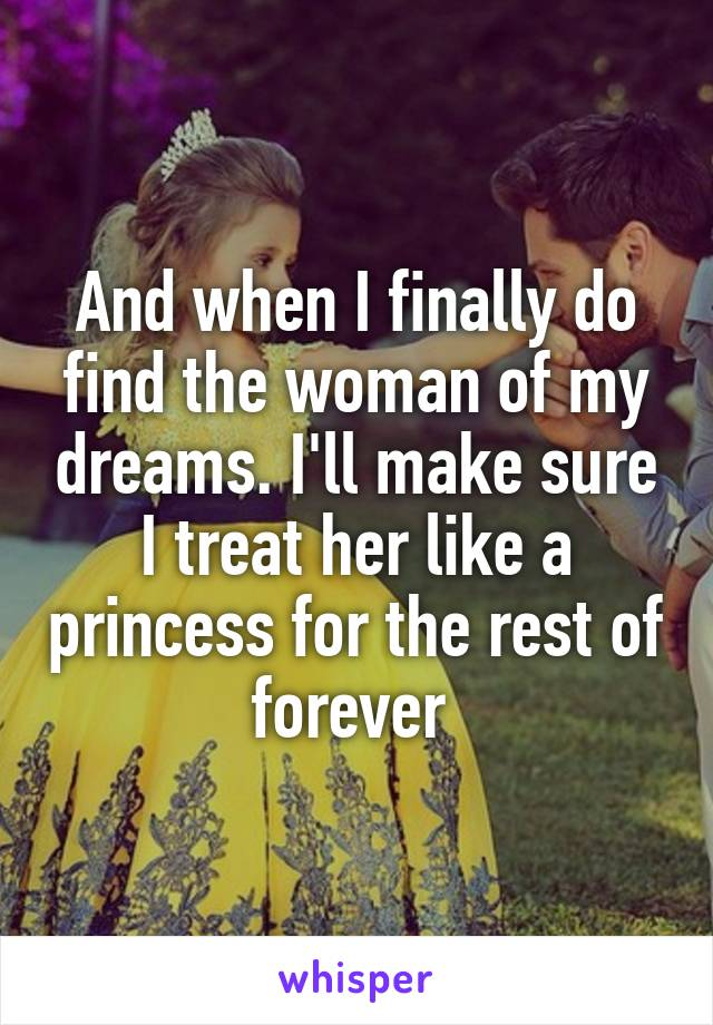 And when I finally do find the woman of my dreams. I'll make sure I treat her like a princess for the rest of forever
